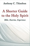 A Shorter Guide to the Holy Spirit; Bible, Doctrine & Experience