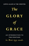 The Glory of Grace, An Introduction to the Puritans in Their Own Words