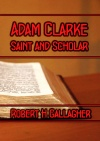 Adam Clarke - Saint and Scholar