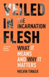 Veiled in Flesh:The Incarnation - What It Means And Why It Matters