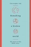 Remaking a Broken World; The Heart of the Bible Story