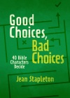 Good Choices, Bad Choices - 40 Bible Characters Decide
