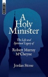 A Holy Minister, The Life and Spiritual Legacy of Robert Murray M'Cheyne - Mentor Series