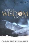 Where Wisdom is Found - Christ in Ecclesiastes
