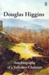 Douglas Higgins - Autobiography of a Yorkshire Christian