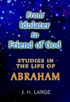 From Idolater to Friend of God: Studies in the Life of Abraham