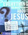 Everything You Want to Know About Jesus **